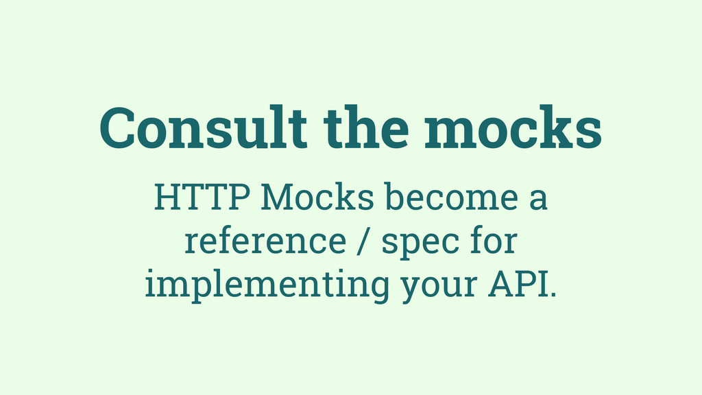 Consult the mocks HTTP Mocks become a reference...
