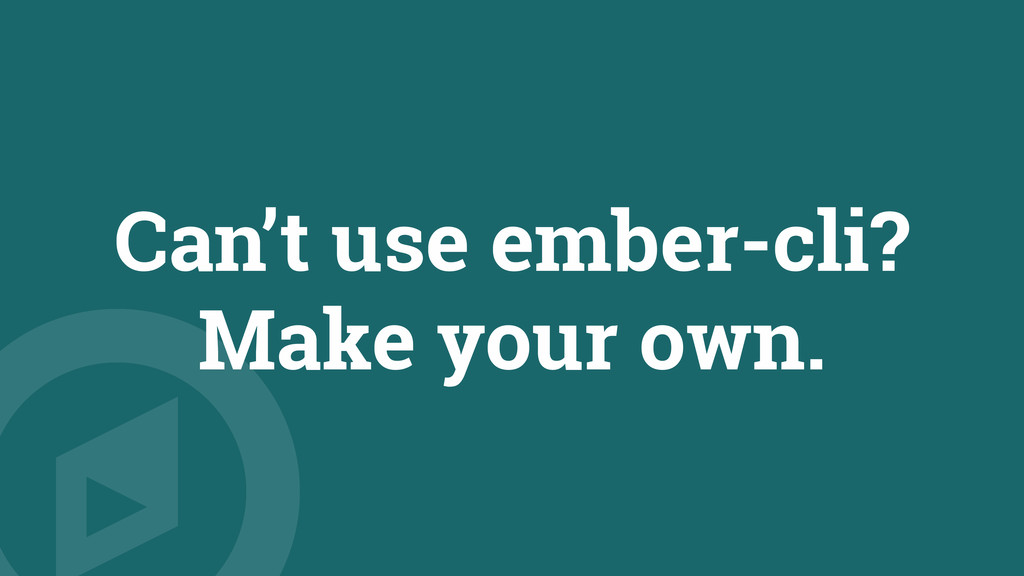 Can't use ember-cli? Make your own.