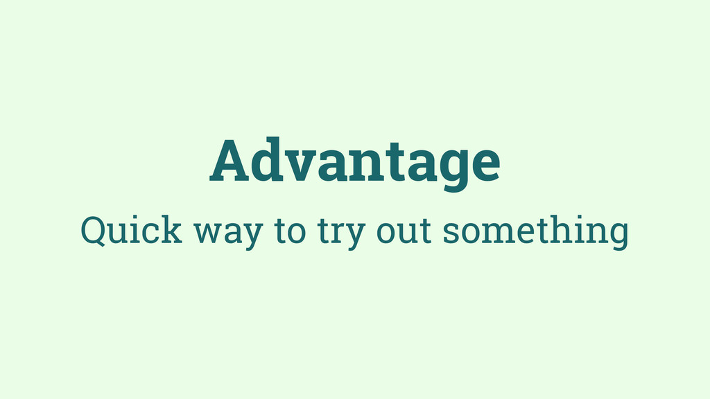 Advantage Quick way to try out something