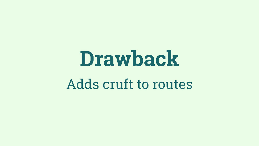 Drawback Adds cruft to routes