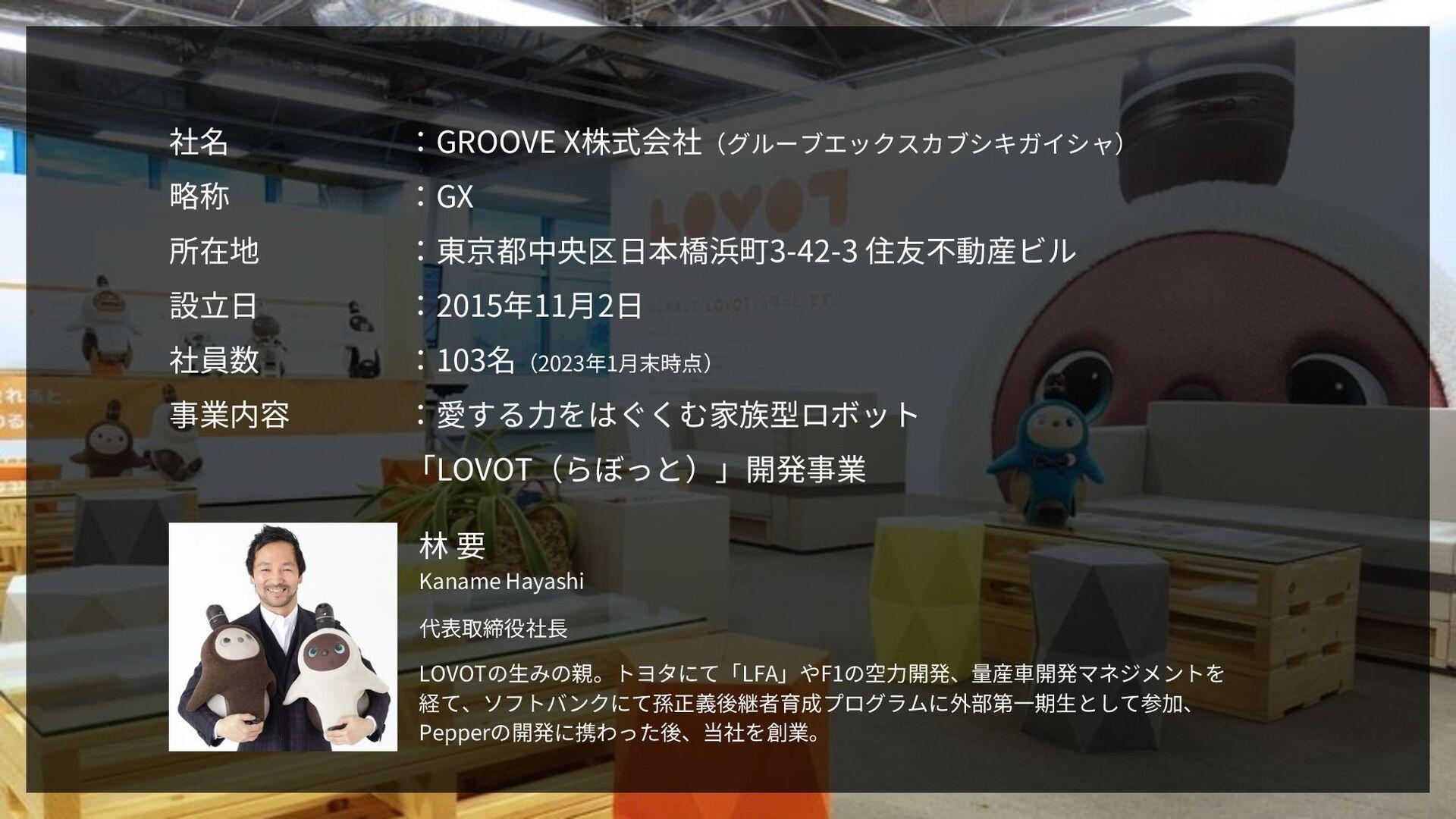 社名 :GROOVE X株式会社(グルーブエックスカブシキガイシャ) 略称 :GX 所在地 :...