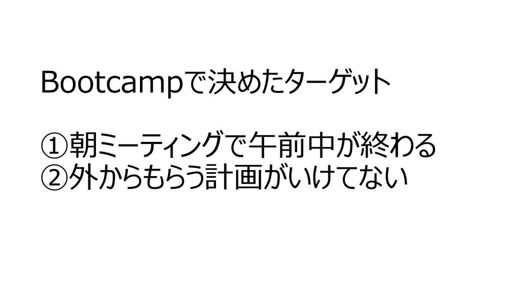 Bootcampで決めたターゲット ①朝ミーティングで午前中が終わる ②外からもらう計画がいけ...