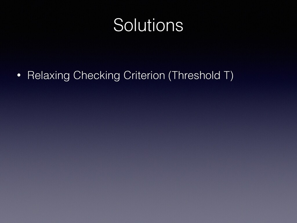 Solutions • Relaxing Checking Criterion (Thresh...