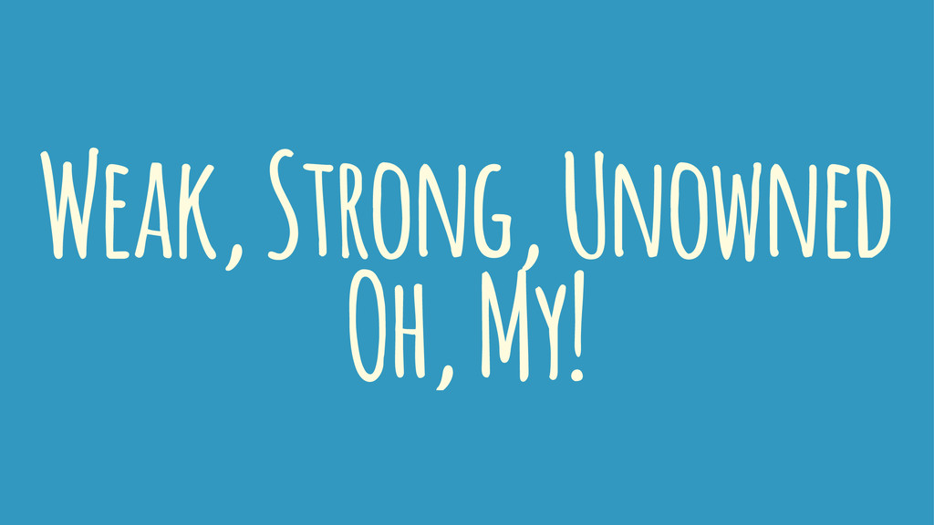 Weak, Strong, Unowned Oh, My!
