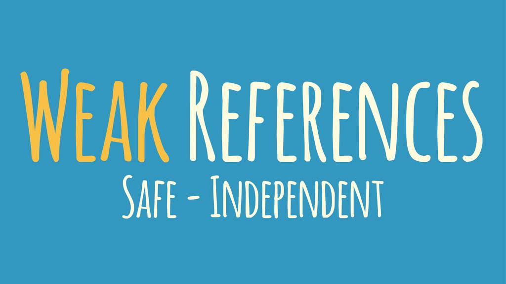 Weak References Safe - Independent