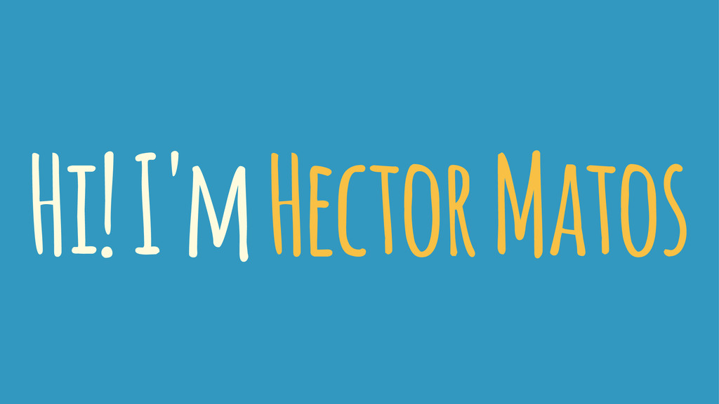 Hi! I'm Hector Matos