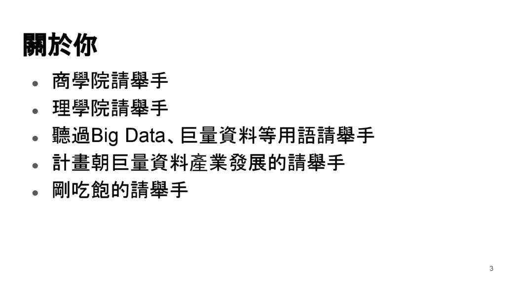 關於你 ● 商學院請舉手 ● 理學院請舉手 ● 聽過Big Data、巨量資料等用語請舉手 ●...