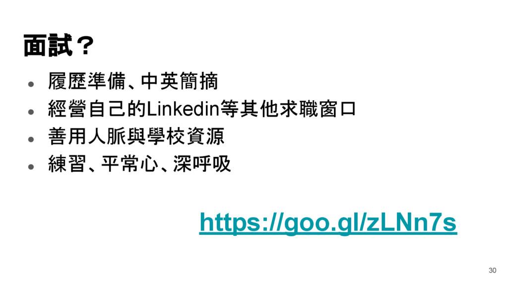 面試? ● 履歷準備、中英簡摘 ● 經營自己的Linkedin等其他求職窗口 ● 善用人脈與學...