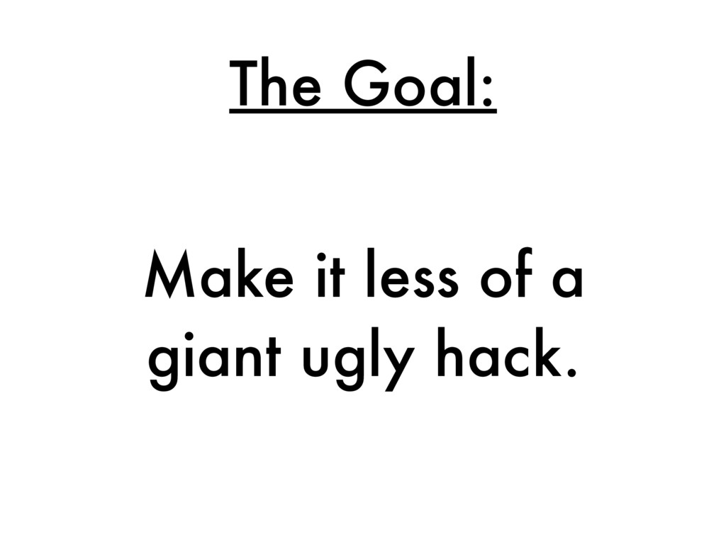 The Goal: Make it less of a giant ugly hack.