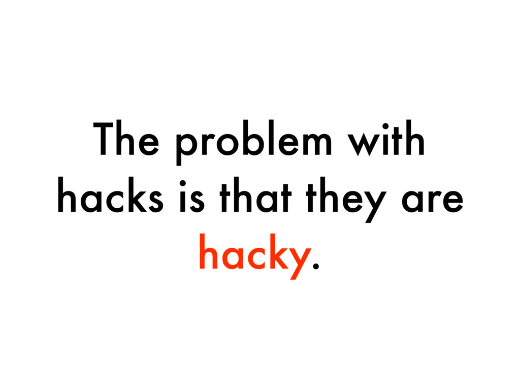 The problem with hacks is that they are hacky.