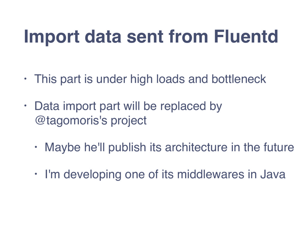 Import data sent from Fluentd • This part is un...
