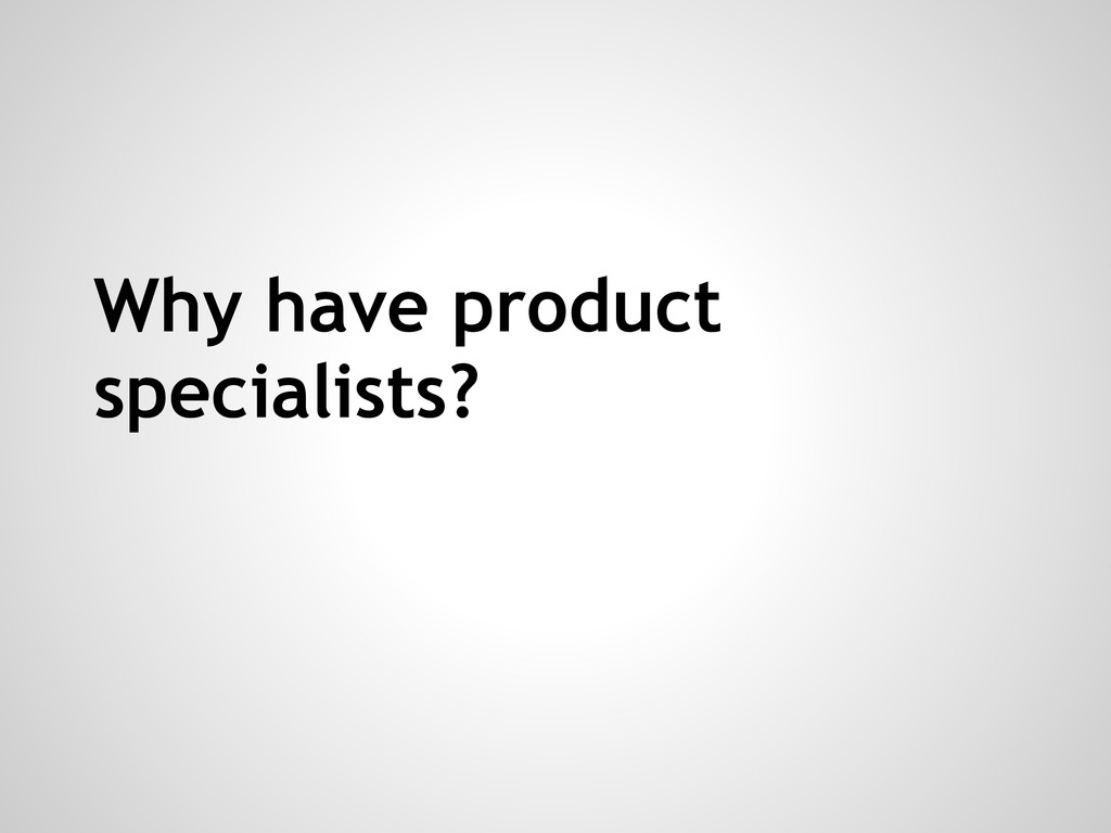 Why have product specialists?
