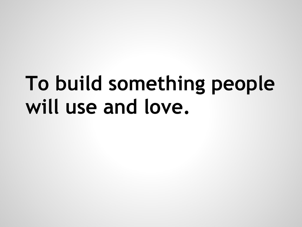 To build something people will use and love.