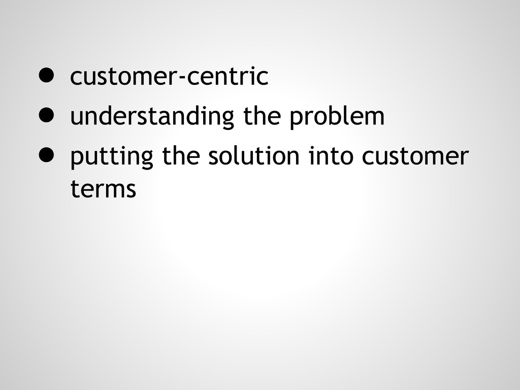 ● customer-centric ● understanding the problem ...