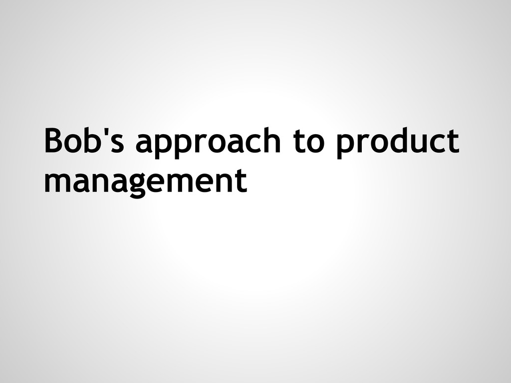 Bob's approach to product management