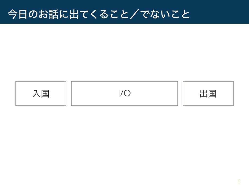 ࠓͷ͓ʹग़ͯ͘Δ͜ͱʗͰͳ͍͜ͱ I/O ೖࠃ ग़ࠃ 5