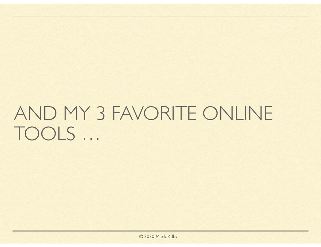 © 2020 Mark Kilby AND MY 3 FAVORITE ONLINE TOOL...