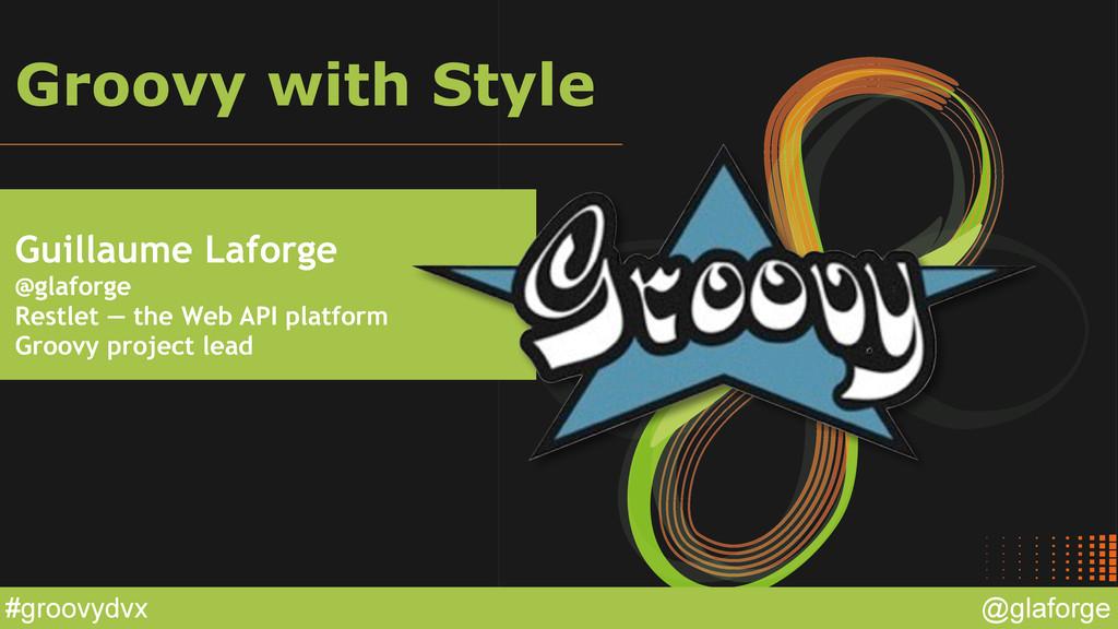 @glaforge #groovydvx Groovy with Style Guillaum...