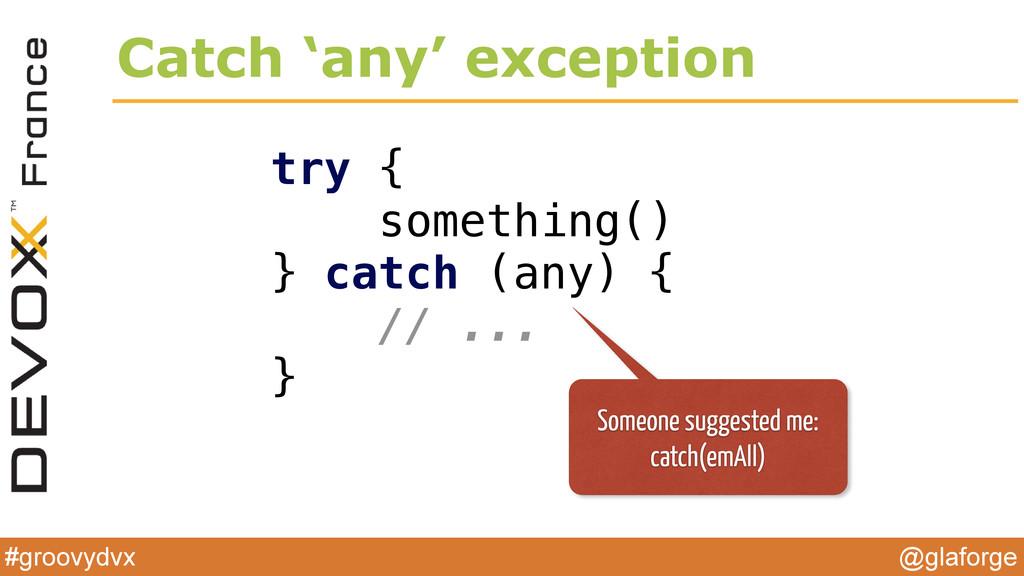 @glaforge #groovydvx Catch 'any' exception try ...