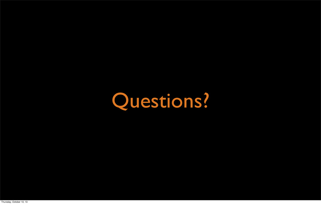 Questions? Thursday, October 10, 13