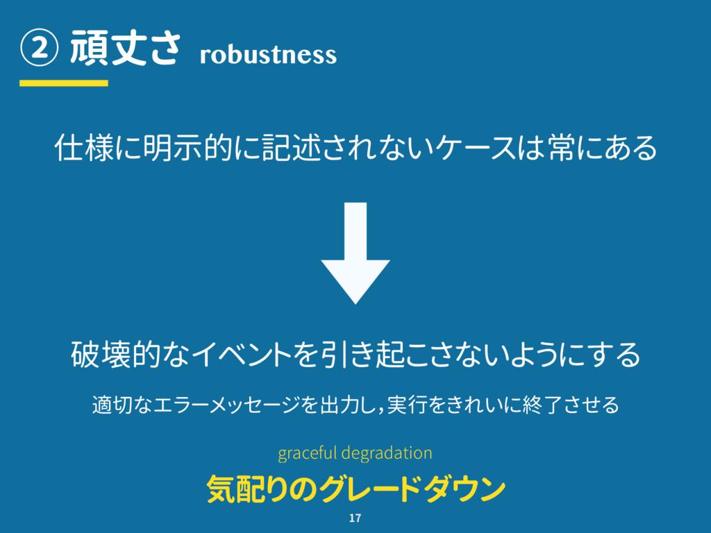 ② 頑丈さ 17 robustness 仕様に明示的に記述されないケースは常にある 破壊的なイ...