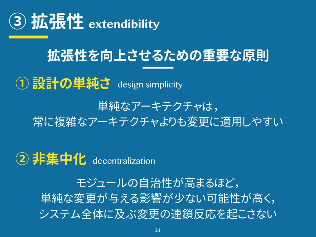 ③ 拡張性 21 extendibility 拡張性を向上させるための重要な原則 ① 設計の単...