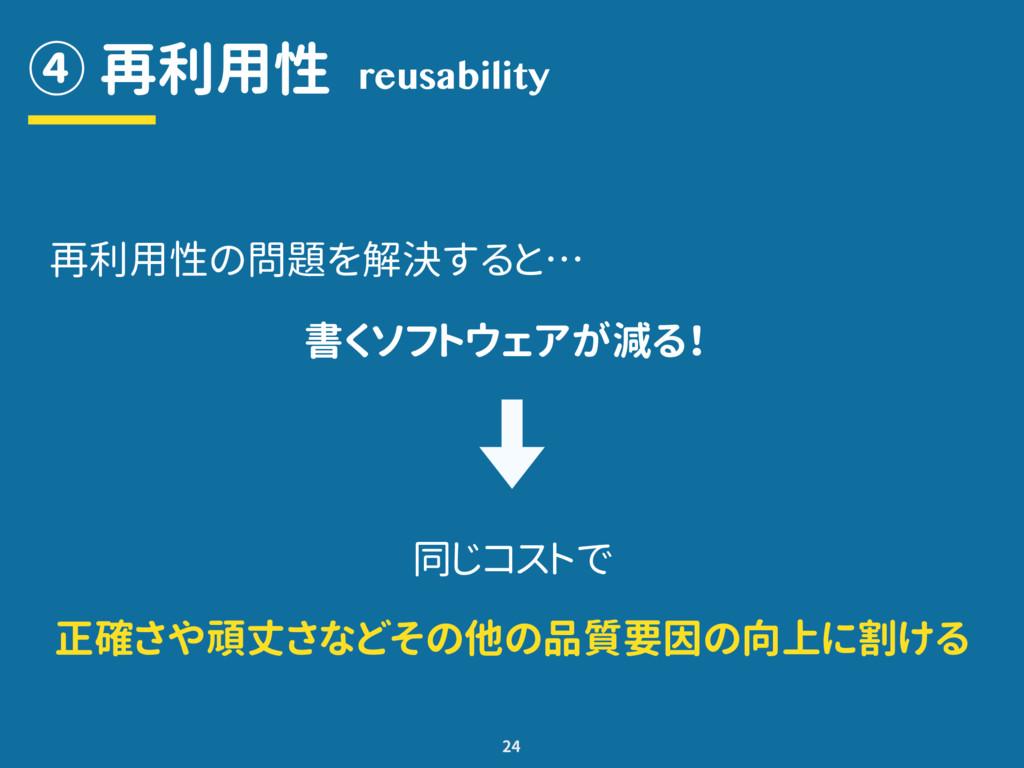 ④ 再利用性 24 reusability 再利用性の問題を解決すると… 書くソフトウェアが減...