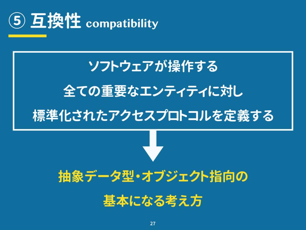 ⑤ 互換性 27 compatibility ソフトウェアが操作する 全ての重要なエンティティ...