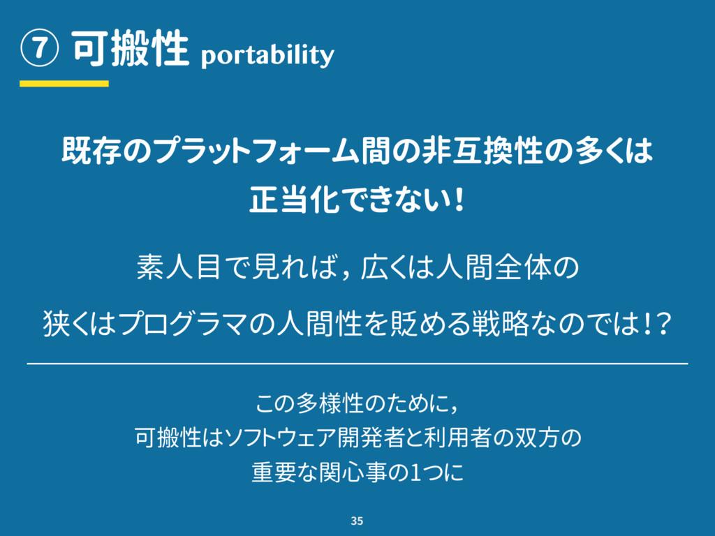 ⑦ 可搬性 35 portability 既存のプラットフォーム間の非互換性の多くは 正当化で...