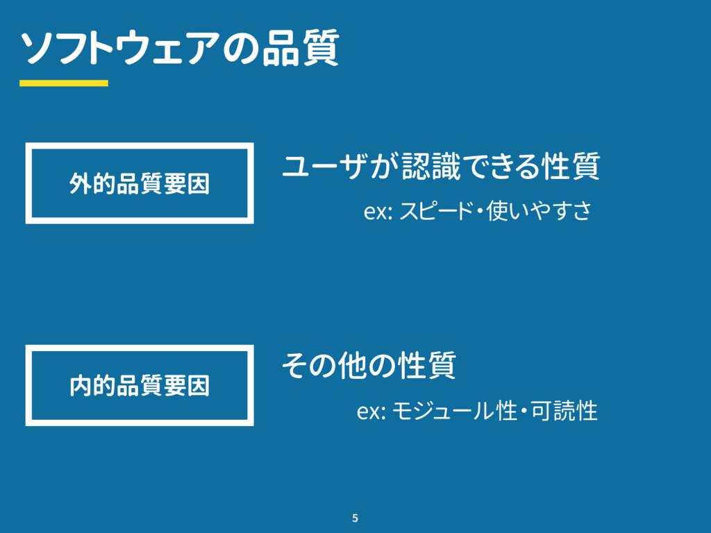 ソフトウェアの品質 ユーザが認識できる性質 5 外的品質要因 ex: スピード・使いやすさ 内...