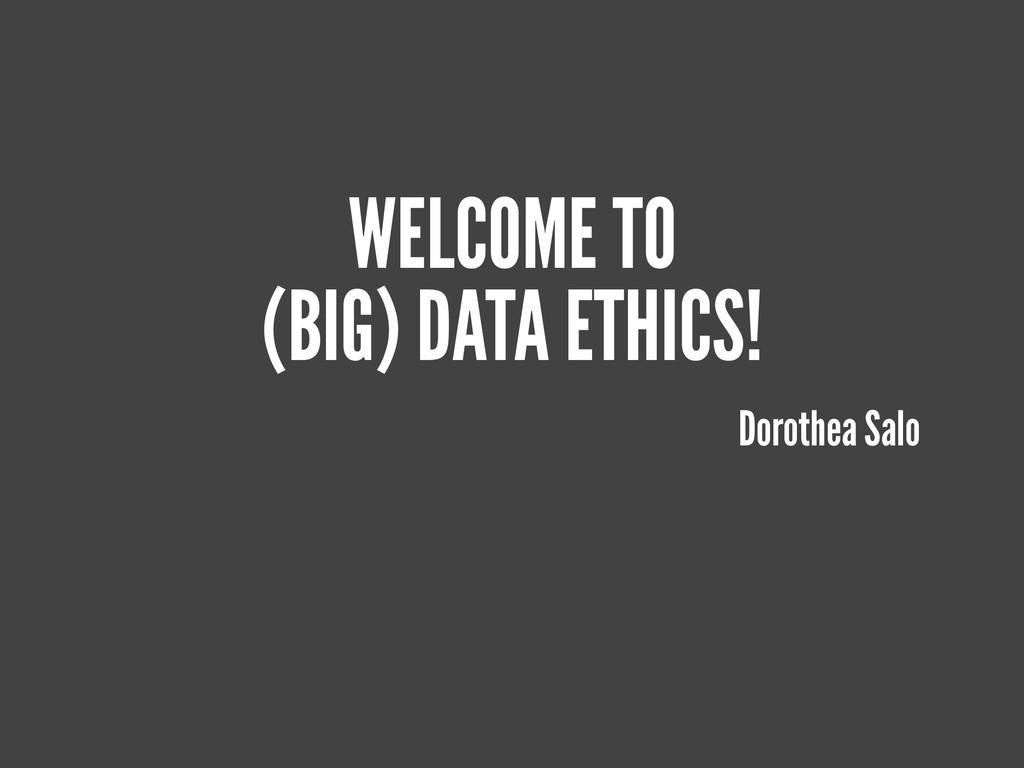 WELCOME TO (BIG) DATA ETHICS! Dorothea Salo