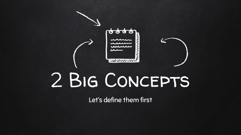 2 Big Concepts Let's define them first