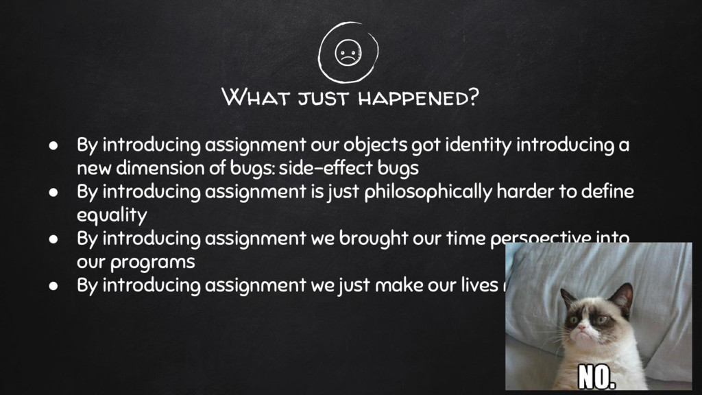 What just happened? ● By introducing assignment...