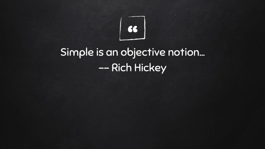""" Simple is an objective notion... -- Rich Hick..."