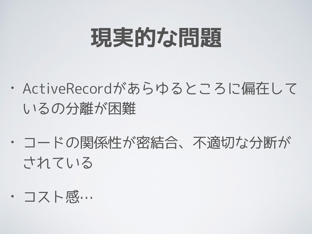 現実的な問題 • ActiveRecordがあらゆるところに偏在して いるの分離が困難 • コ...