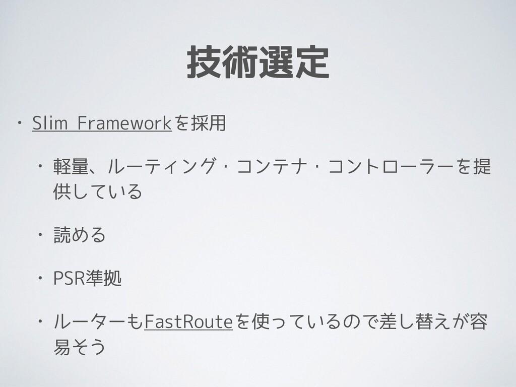 技術選定 • Slim Frameworkを採用 • 軽量、ルーティング・コンテナ・コントロー...