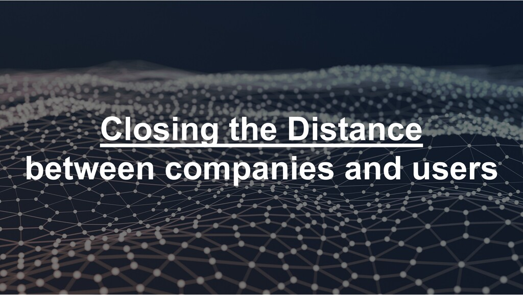 Closing the Distance between companies and users