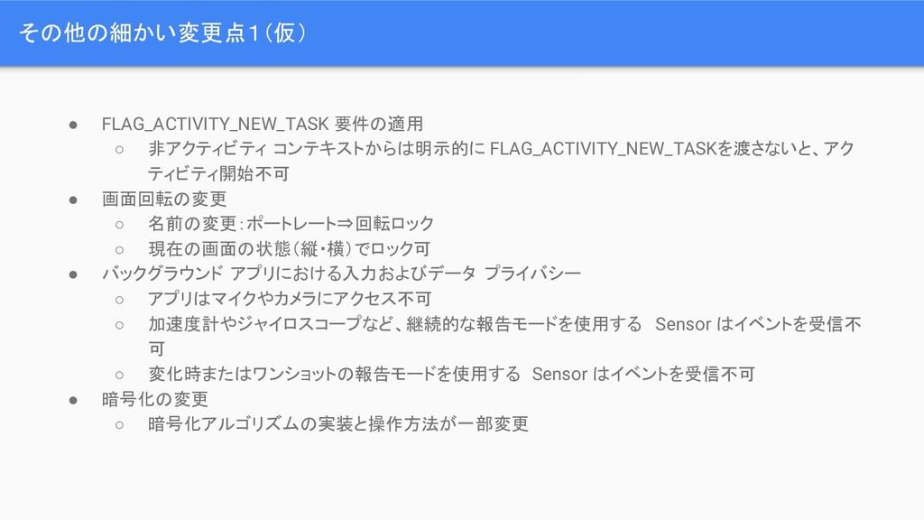 その他の細かい変更点1(仮) ● FLAG_ACTIVITY_NEW_TASK 要件の適用 ○...