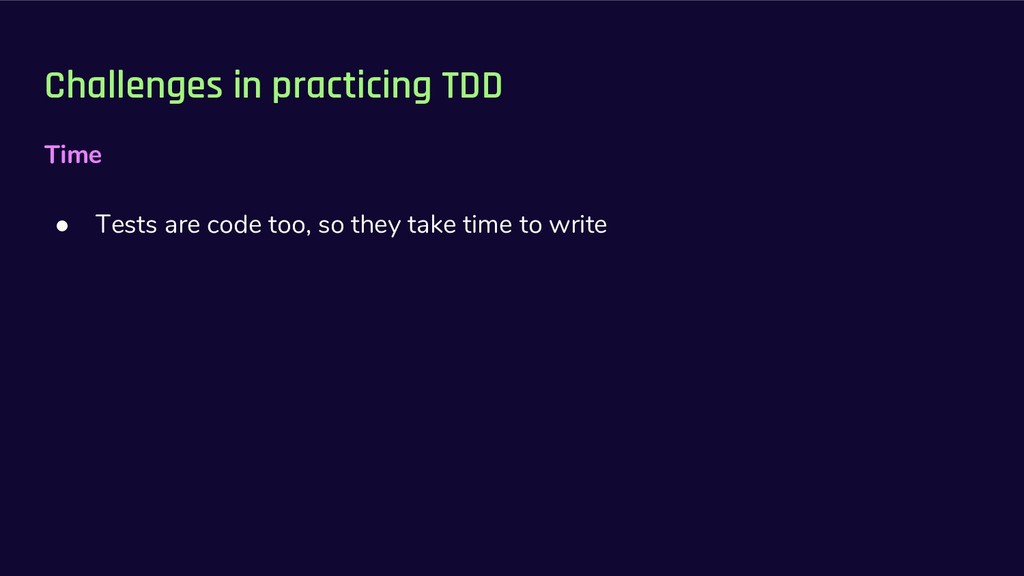 Challenges in practicing TDD Time ● Tests are c...