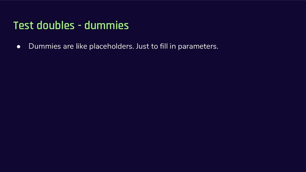 Test doubles - dummies ● Dummies are like place...