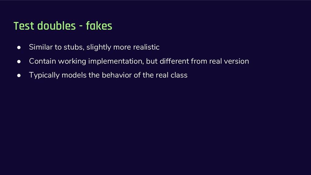 Test doubles - fakes ● Similar to stubs, slight...