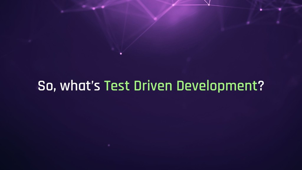 So, what's Test Driven Development?