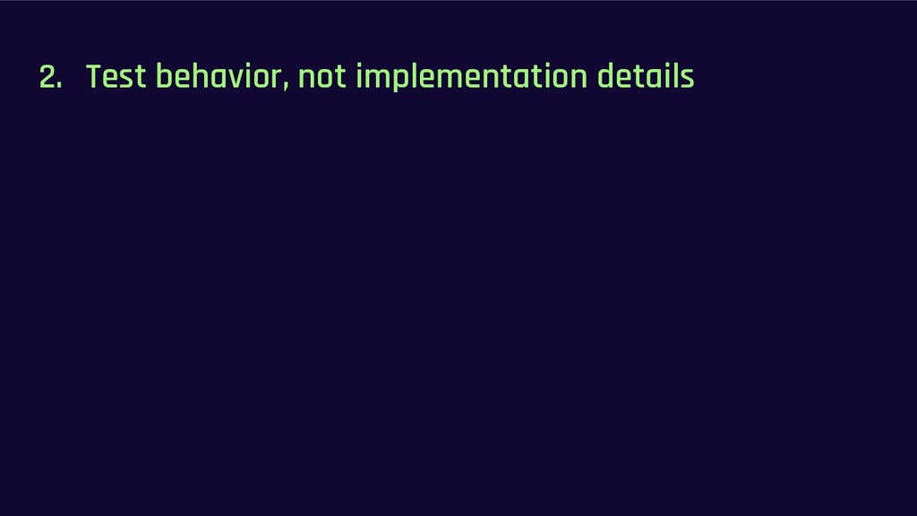 2. Test behavior, not implementation details