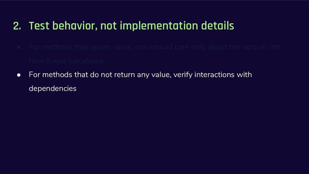 2. Test behavior, not implementation details ● ...