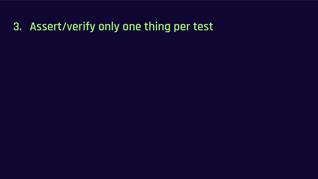 3. Assert/verify only one thing per test