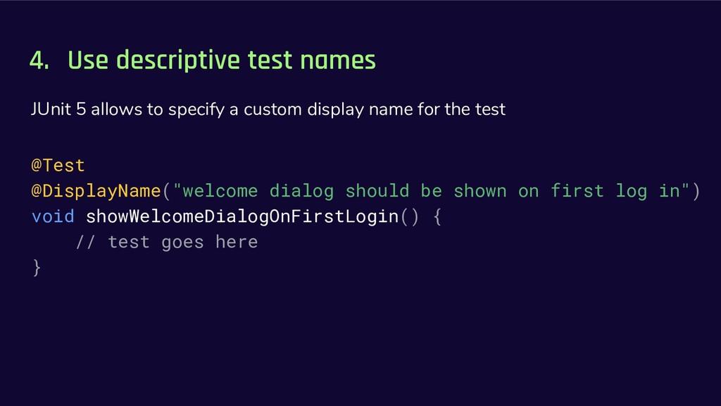 4. Use descriptive test names JUnit 5 allows to...