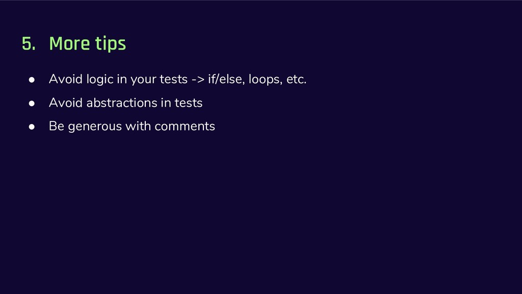 5. More tips ● Avoid logic in your tests -> if/...