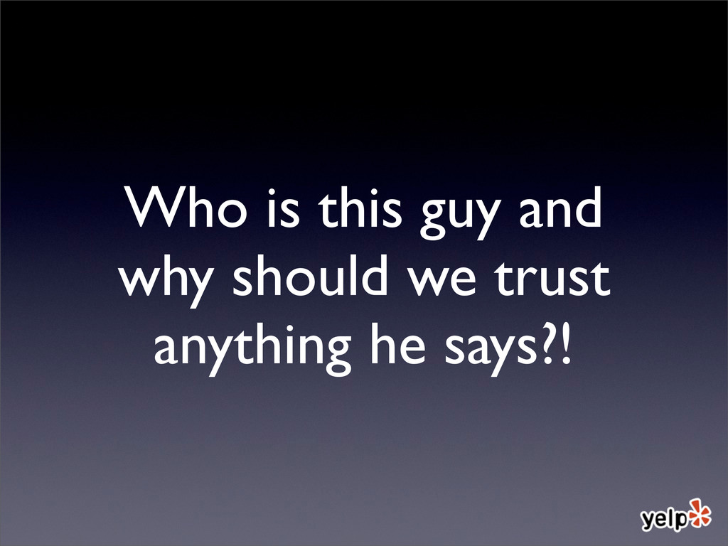 Who is this guy and why should we trust anythin...