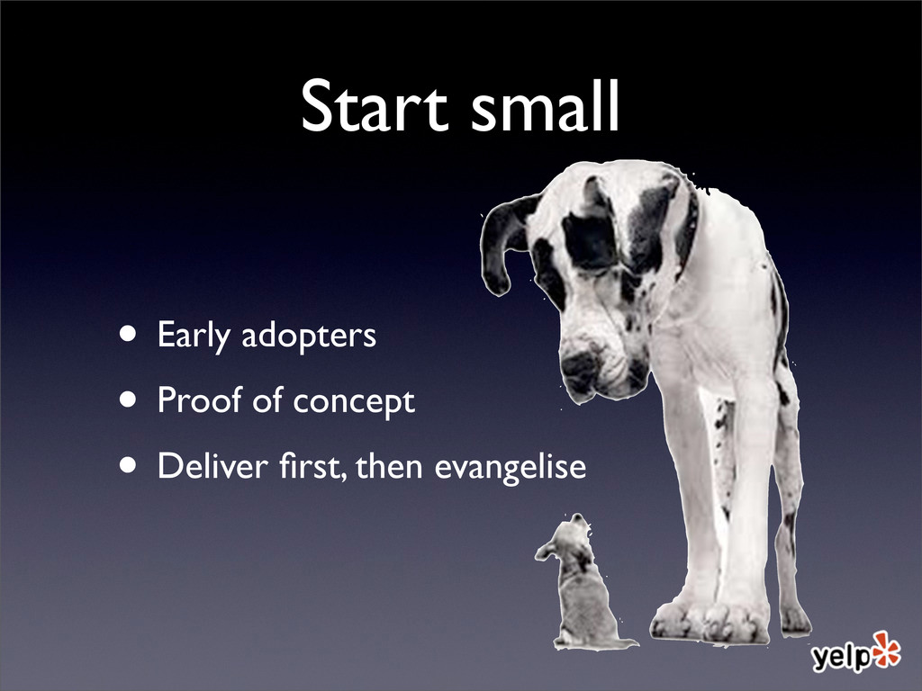 Start small • Early adopters • Proof of concept...