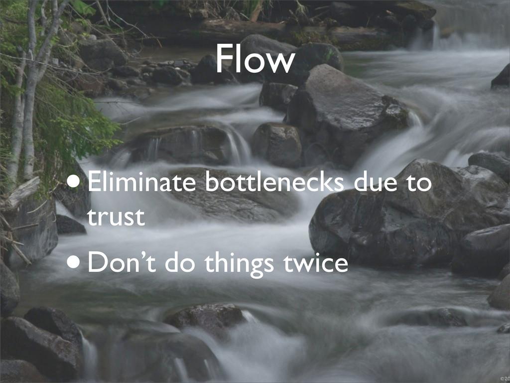 Flow •Eliminate bottlenecks due to trust •Don't...